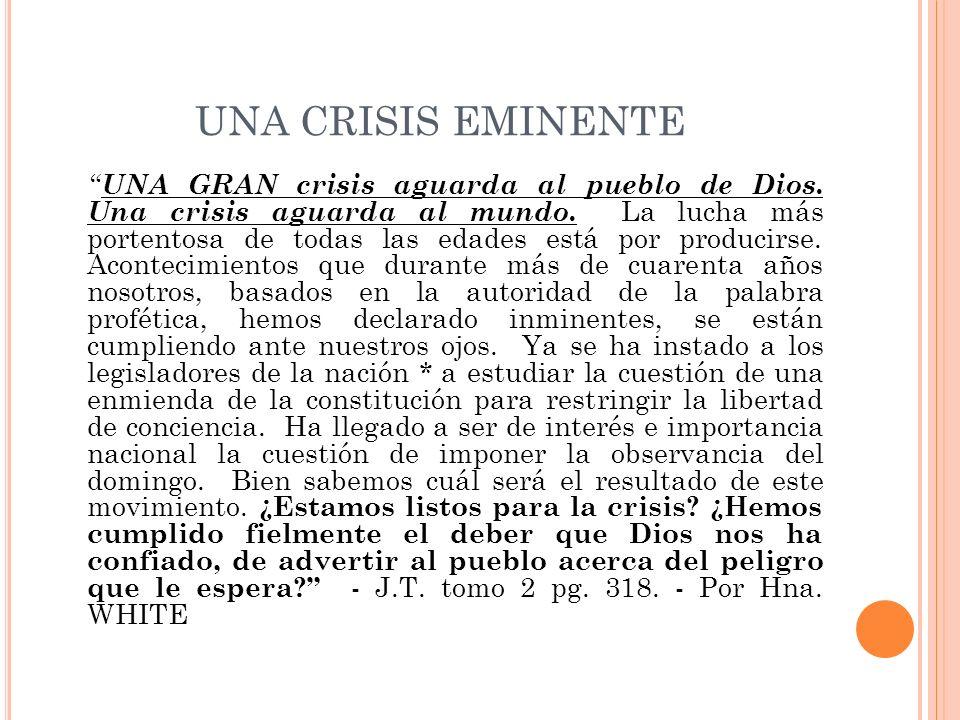 UNA CRISIS EMINENTE UNA GRAN crisis aguarda al pueblo de Dios. Una crisis aguarda al mundo. La lucha más portentosa de todas las edades está por produ