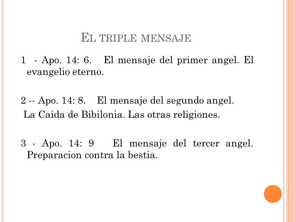 E L TRIPLE MENSAJE 1 - Apo. 14: 6. El mensaje del primer angel. El evangelio eterno. 2 -- Apo. 14: 8. El mensaje del segundo angel. La Caida de Bibilo