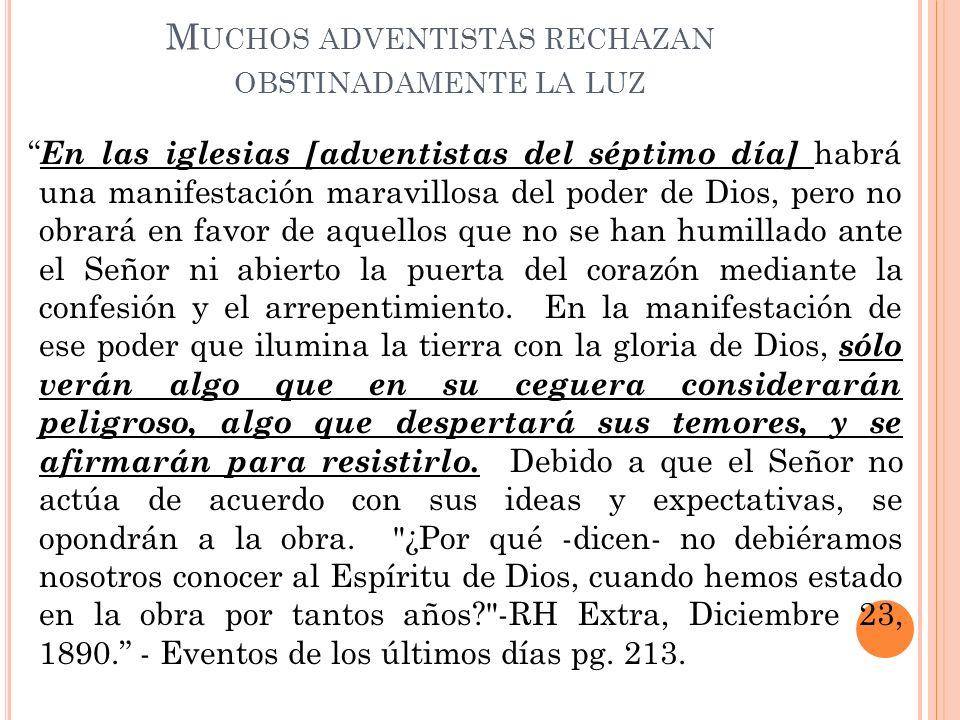 M UCHOS ADVENTISTAS RECHAZAN OBSTINADAMENTE LA LUZ En las iglesias [adventistas del séptimo día] habrá una manifestación maravillosa del poder de Dios