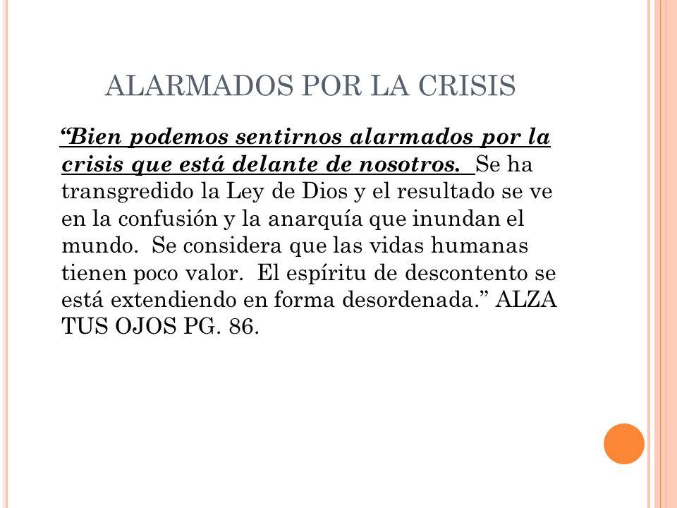ALARMADOS POR LA CRISIS Bien podemos sentirnos alarmados por la crisis que está delante de nosotros. Se ha transgredido la Ley de Dios y el resultado