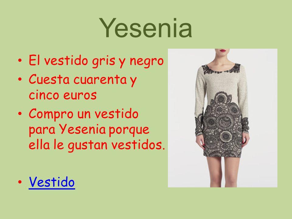 Yesenia El vestido gris y negro Cuesta cuarenta y cinco euros Compro un vestido para Yesenia porque ella le gustan vestidos. Vestido