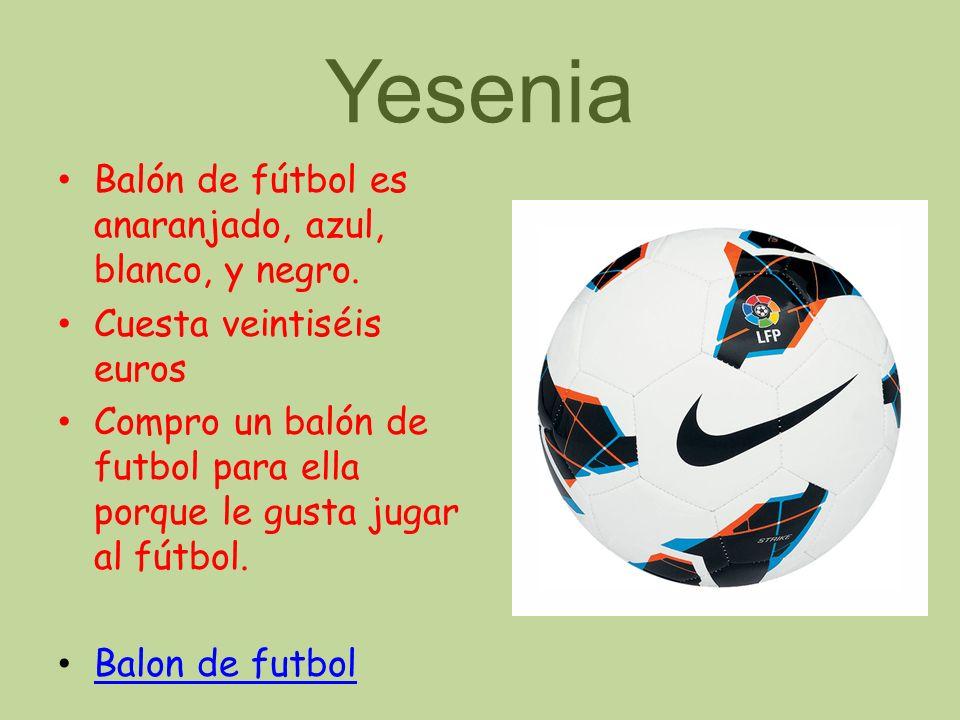 Yesenia Balón de fútbol es anaranjado, azul, blanco, y negro. Cuesta veintiséis euros Compro un balón de futbol para ella porque le gusta jugar al fút