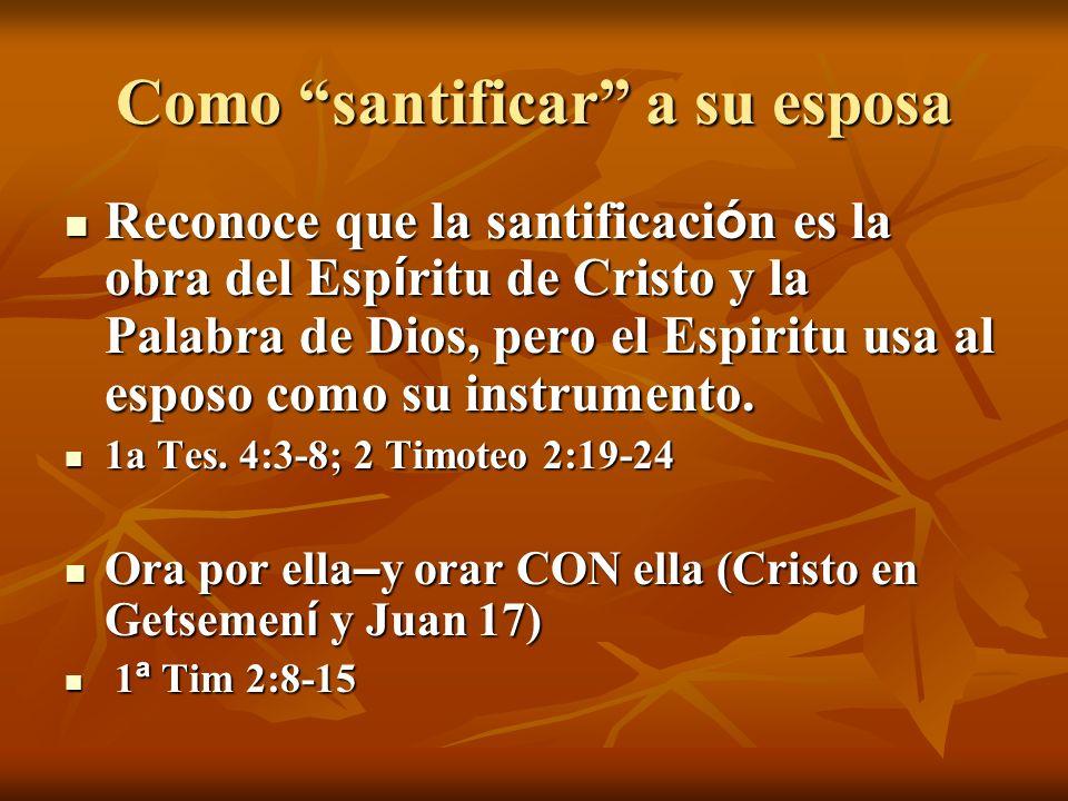 Como santificar a su esposa Reconoce que la santificaci ó n es la obra del Esp í ritu de Cristo y la Palabra de Dios, pero el Espiritu usa al esposo como su instrumento.