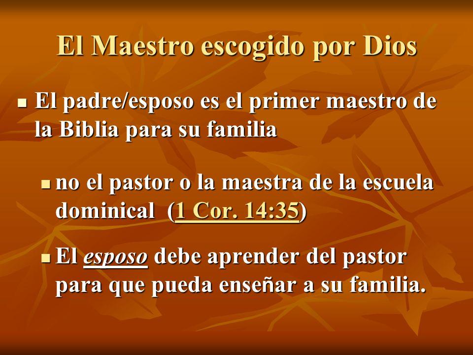 El Maestro escogido por Dios El padre/esposo es el primer maestro de la Biblia para su familia El padre/esposo es el primer maestro de la Biblia para su familia no el pastor o la maestra de la escuela dominical (1 Cor.