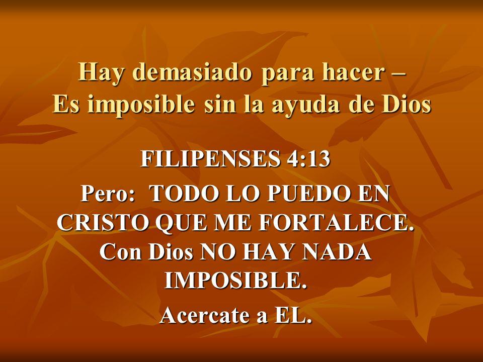 Hay demasiado para hacer – Es imposible sin la ayuda de Dios FILIPENSES 4:13 Pero: TODO LO PUEDO EN CRISTO QUE ME FORTALECE.