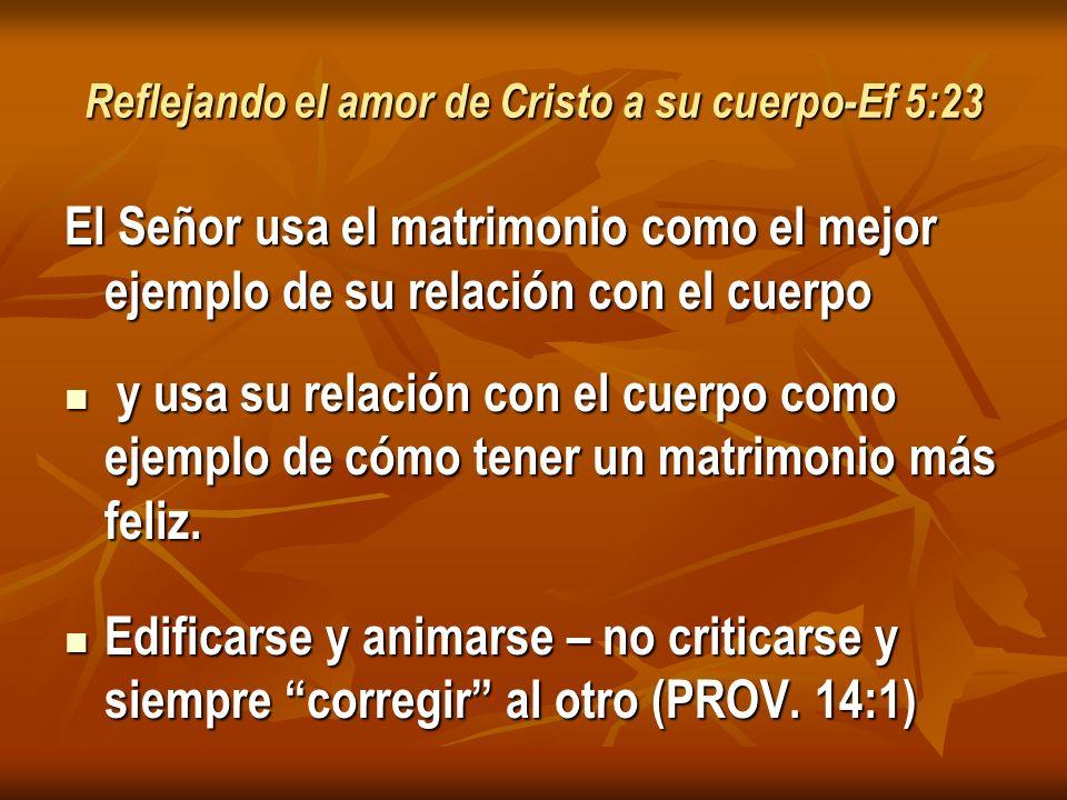 Reflejando el amor de Cristo a su cuerpo-Ef 5:23 El Señor usa el matrimonio como el mejor ejemplo de su relación con el cuerpo y usa su relación con el cuerpo como ejemplo de cómo tener un matrimonio más feliz.