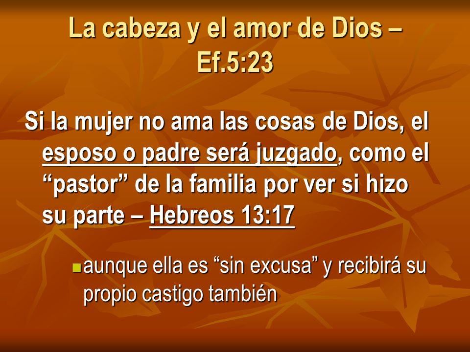 La cabeza y el amor de Dios – Ef.5:23 Si la mujer no ama las cosas de Dios, el esposo o padre será juzgado, como el pastor de la familia por ver si hizo su parte – Hebreos 13:17 aunque ella es sin excusa y recibirá su propio castigo también aunque ella es sin excusa y recibirá su propio castigo también