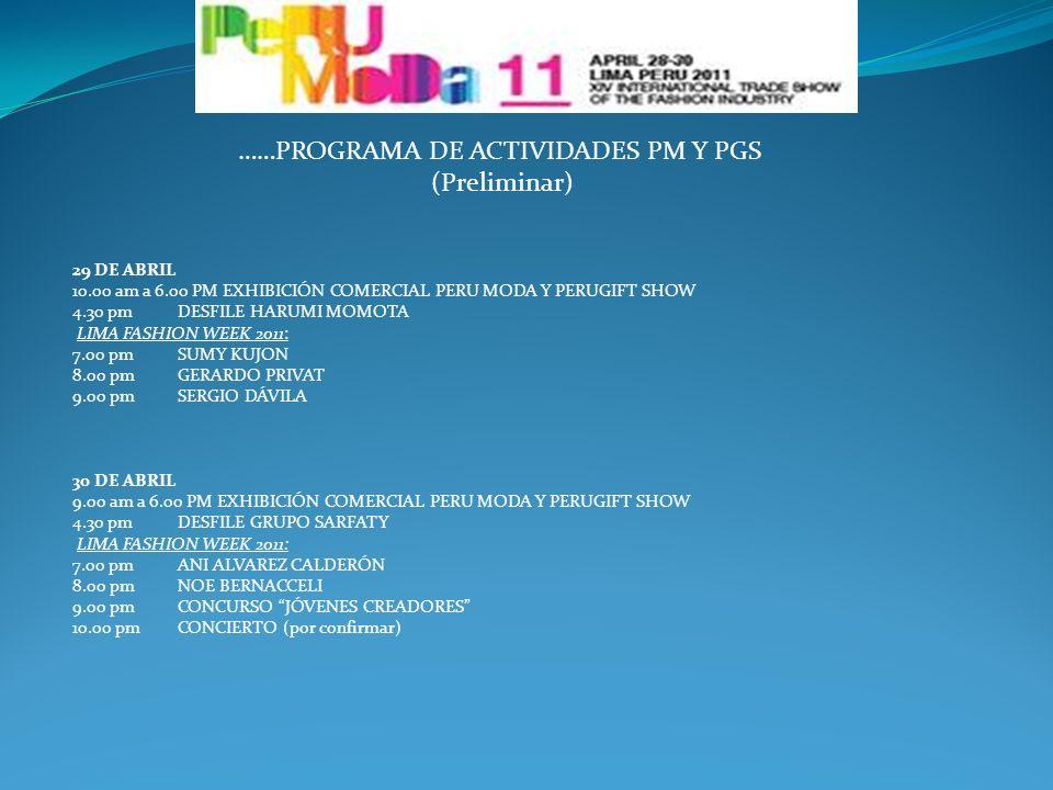……PROGRAMA DE ACTIVIDADES PM Y PGS (Preliminar) 29 DE ABRIL 10.00 am a 6.00 PM EXHIBICIÓN COMERCIAL PERU MODA Y PERUGIFT SHOW 4.30 pm DESFILE HARUMI MOMOTA LIMA FASHION WEEK 2011: 7.00 pm SUMY KUJON 8.00 pm GERARDO PRIVAT 9.00 pm SERGIO DÁVILA 30 DE ABRIL 9.00 am a 6.00 PM EXHIBICIÓN COMERCIAL PERU MODA Y PERUGIFT SHOW 4.30 pm DESFILE GRUPO SARFATY LIMA FASHION WEEK 2011: 7.00 pm ANI ALVAREZ CALDERÓN 8.00 pm NOE BERNACCELI 9.00 pm CONCURSO JÓVENES CREADORES 10.00 pmCONCIERTO (por confirmar)