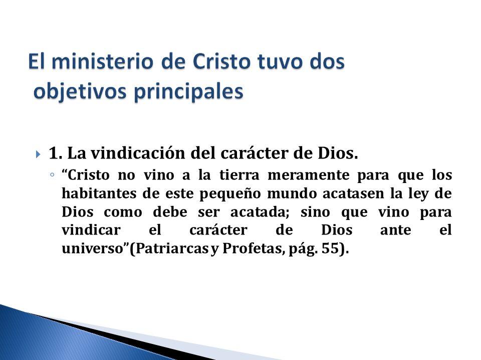 1. La vindicación del carácter de Dios. Cristo no vino a la tierra meramente para que los habitantes de este pequeño mundo acatasen la ley de Dios com