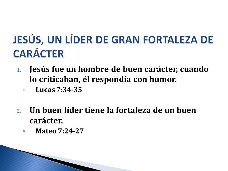 1. Jesús fue un hombre de buen carácter, cuando lo criticaban, él respondía con humor. Lucas 7:34-35 2. Un buen líder tiene la fortaleza de un buen ca