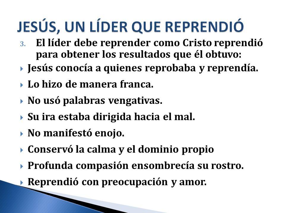 3. El líder debe reprender como Cristo reprendió para obtener los resultados que él obtuvo: Jesús conocía a quienes reprobaba y reprendía. Lo hizo de