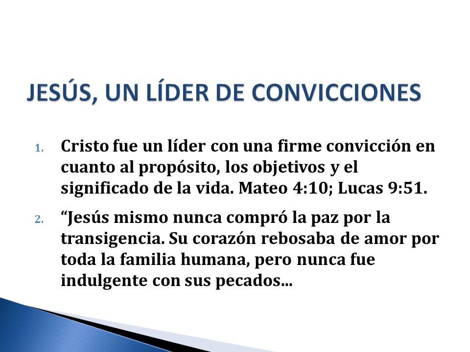 1. Cristo fue un líder con una firme convicción en cuanto al propósito, los objetivos y el significado de la vida. Mateo 4:10; Lucas 9:51. 2. Jesús mi