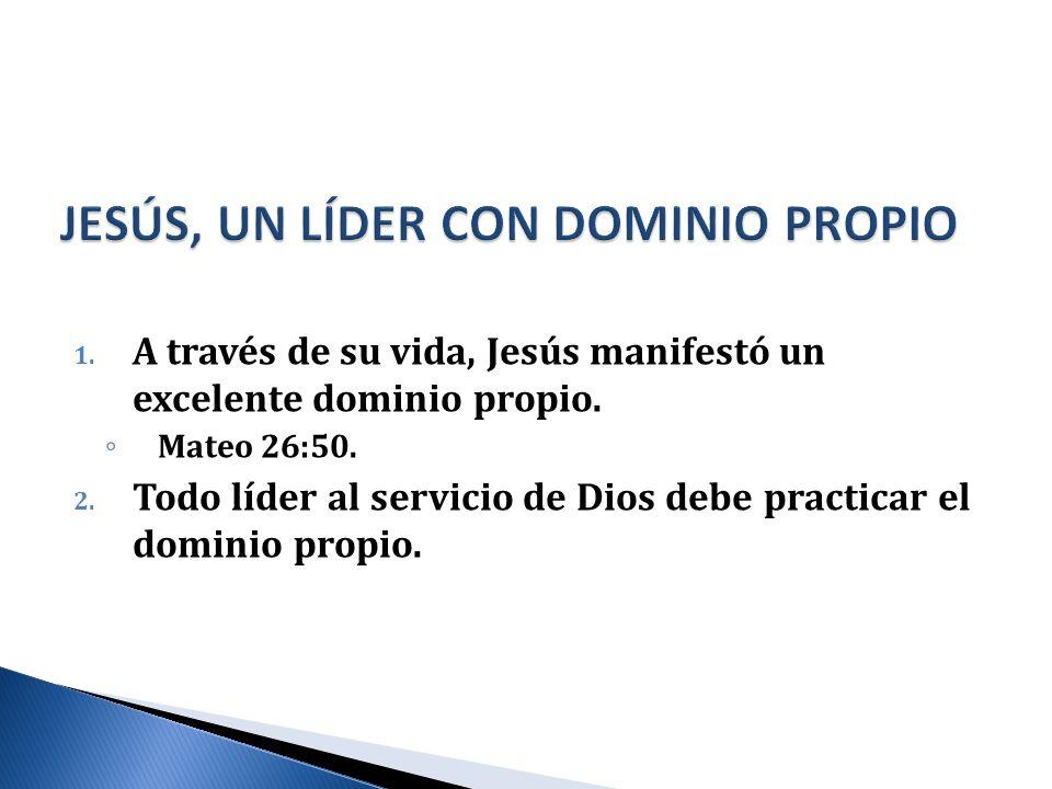 1. A través de su vida, Jesús manifestó un excelente dominio propio. Mateo 26:50. 2. Todo líder al servicio de Dios debe practicar el dominio propio.
