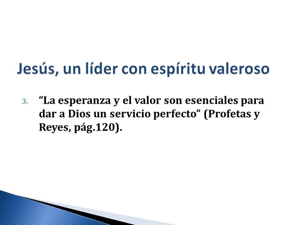 3. La esperanza y el valor son esenciales para dar a Dios un servicio perfecto (Profetas y Reyes, pág.120).
