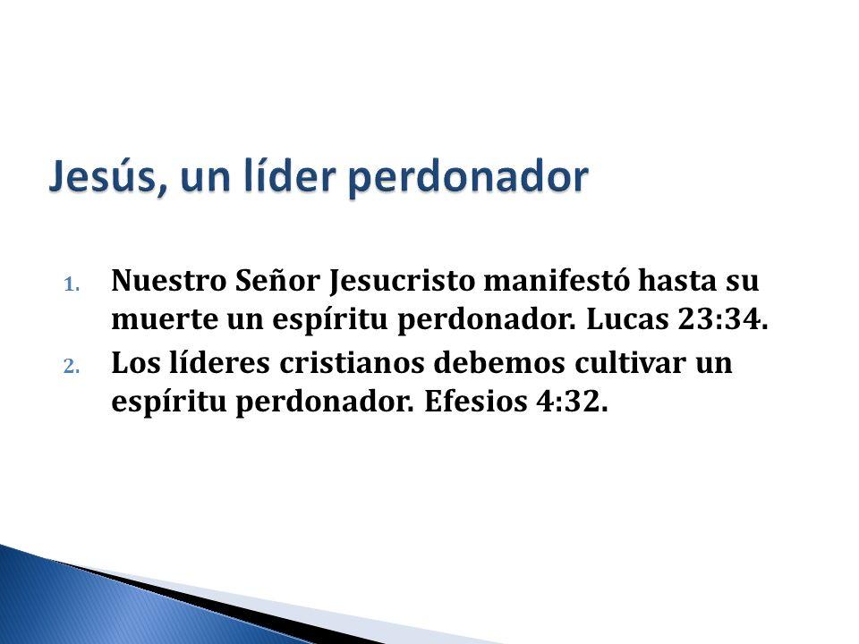1. Nuestro Señor Jesucristo manifestó hasta su muerte un espíritu perdonador. Lucas 23:34. 2. Los líderes cristianos debemos cultivar un espíritu perd