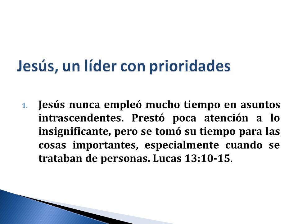 1. Jesús nunca empleó mucho tiempo en asuntos intrascendentes. Prestó poca atención a lo insignificante, pero se tomó su tiempo para las cosas importa