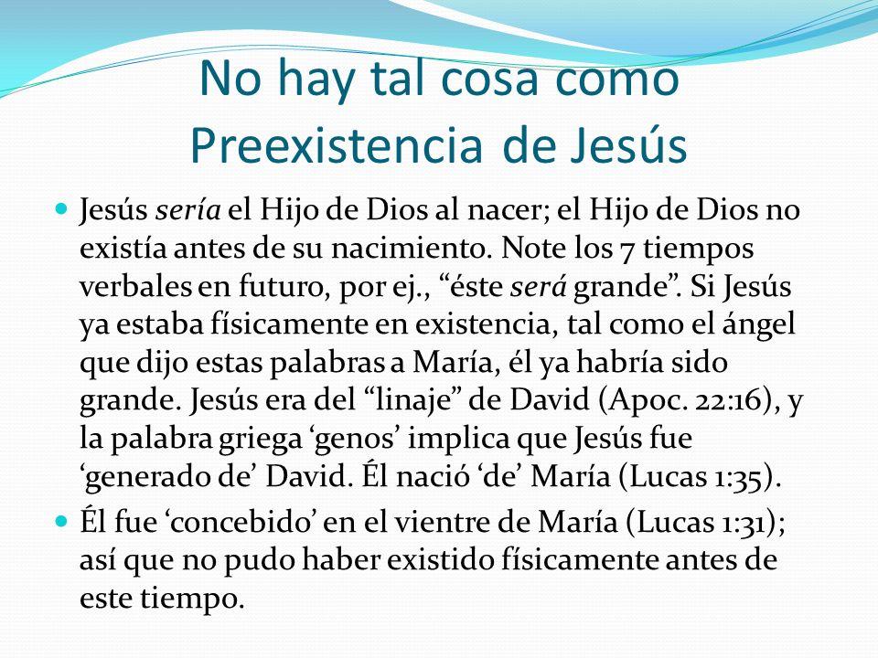 No hay tal cosa como Preexistencia de Jesús Jesús sería el Hijo de Dios al nacer; el Hijo de Dios no existía antes de su nacimiento. Note los 7 tiempo