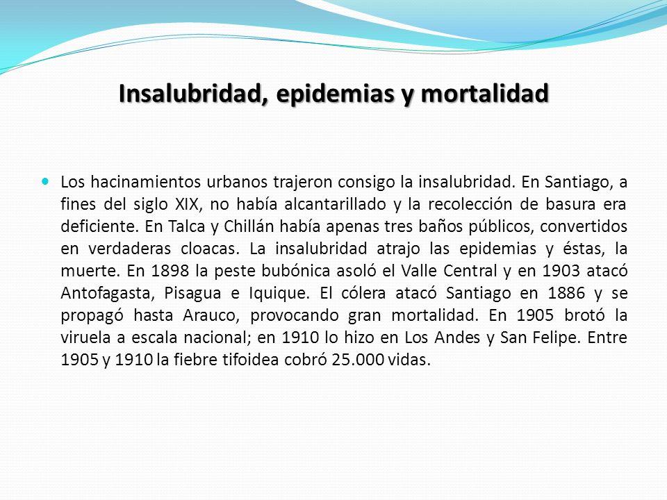 Insalubridad, epidemias y mortalidad Los hacinamientos urbanos trajeron consigo la insalubridad. En Santiago, a fines del siglo XIX, no había alcantar