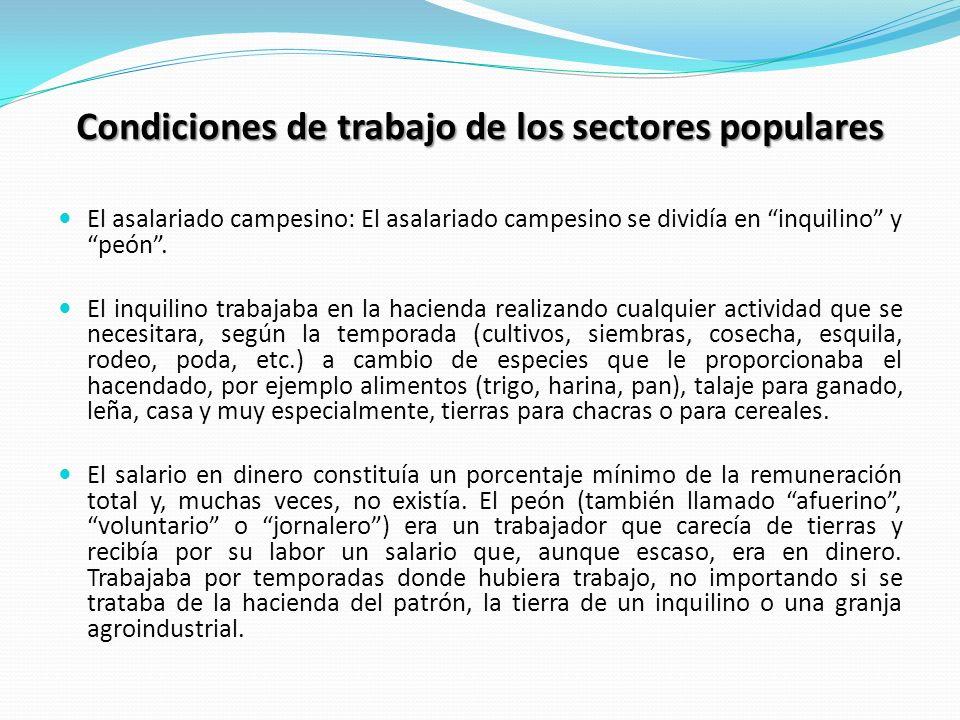 Condiciones de trabajo de los sectores populares El asalariado campesino: El asalariado campesino se dividía en inquilino y peón. El inquilino trabaja