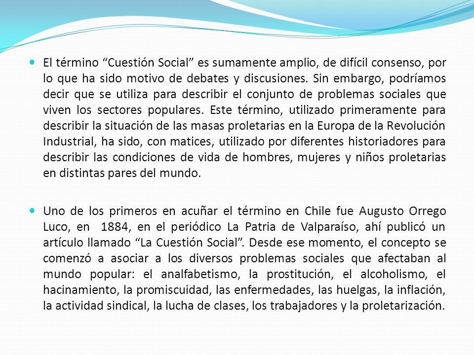 El término Cuestión Social es sumamente amplio, de difícil consenso, por lo que ha sido motivo de debates y discusiones. Sin embargo, podríamos decir