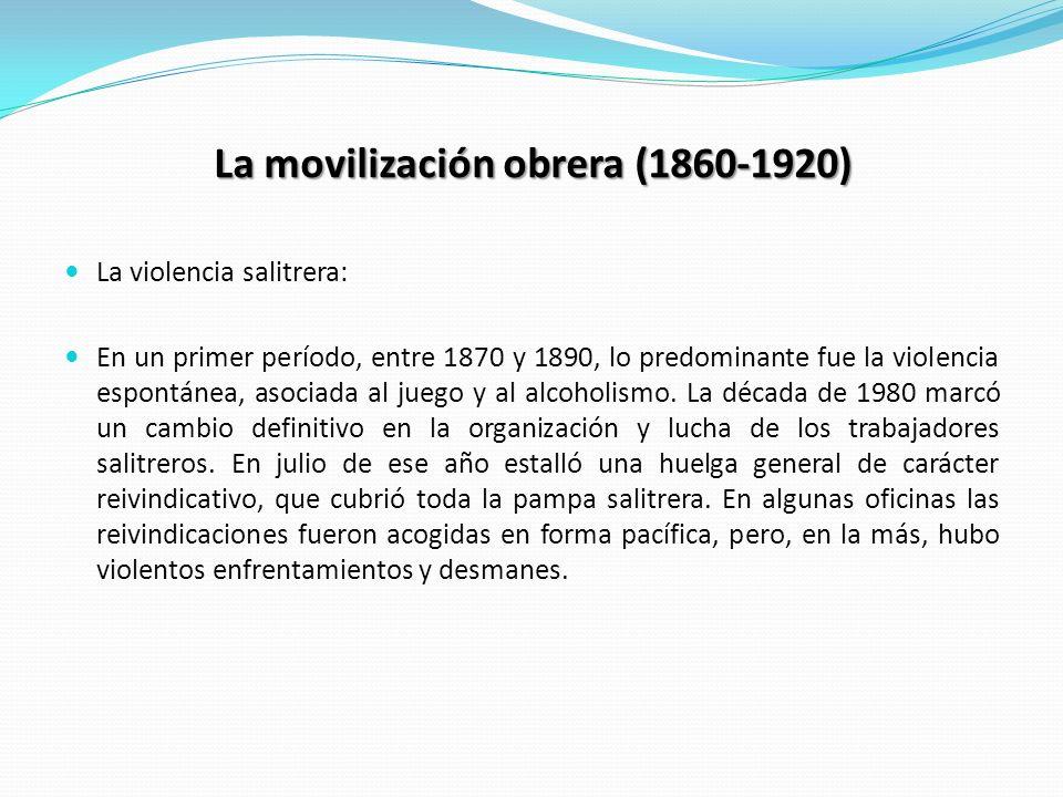La movilización obrera (1860-1920) La violencia salitrera: En un primer período, entre 1870 y 1890, lo predominante fue la violencia espontánea, asoci