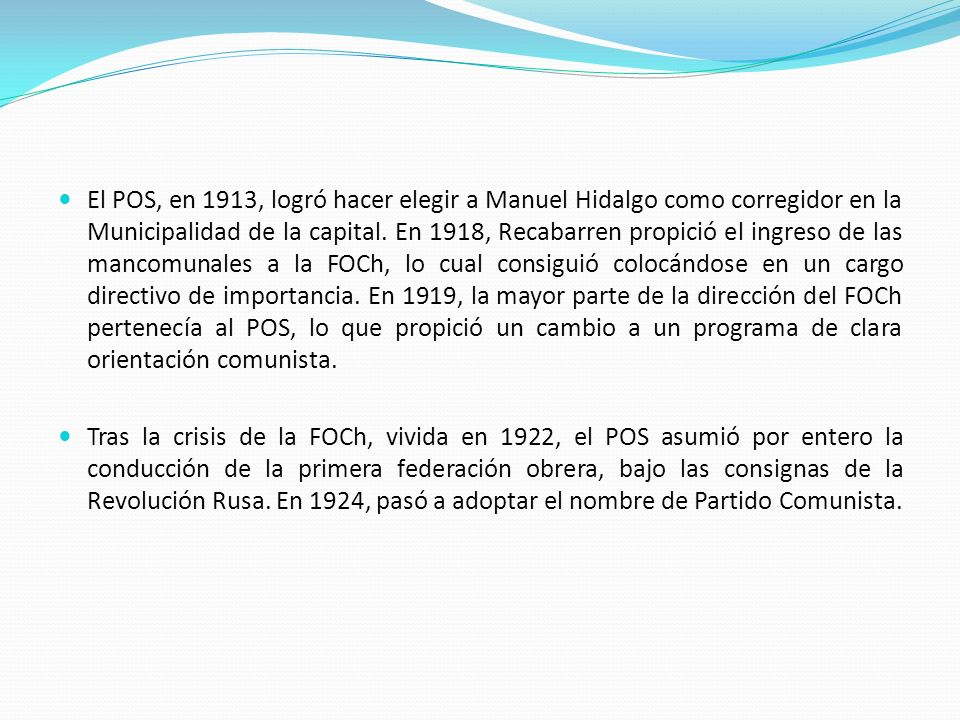 El POS, en 1913, logró hacer elegir a Manuel Hidalgo como corregidor en la Municipalidad de la capital. En 1918, Recabarren propició el ingreso de las