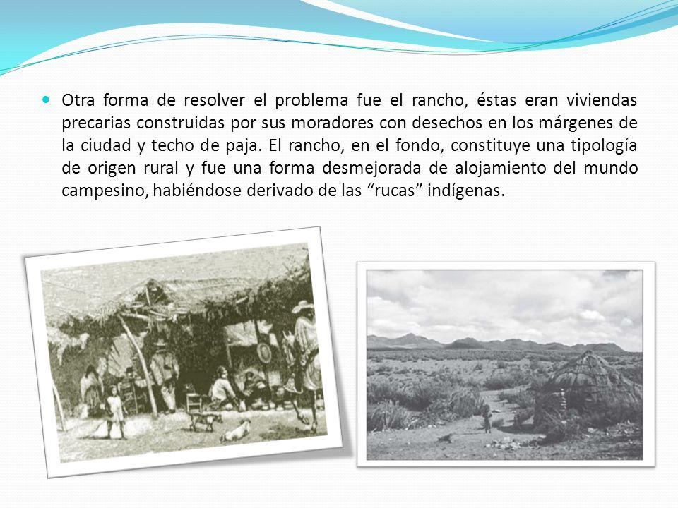 Otra forma de resolver el problema fue el rancho, éstas eran viviendas precarias construidas por sus moradores con desechos en los márgenes de la ciud