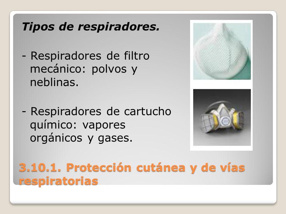3.10.1. Protección cutánea y de vías respiratorias Tipos de respiradores. - Respiradores de filtro mecánico: polvos y neblinas. - Respiradores de cart