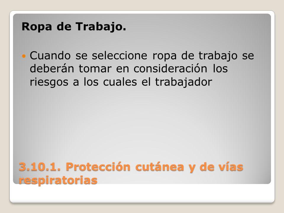 3.10.1. Protección cutánea y de vías respiratorias Ropa de Trabajo. Cuando se seleccione ropa de trabajo se deberán tomar en consideración los riesgos