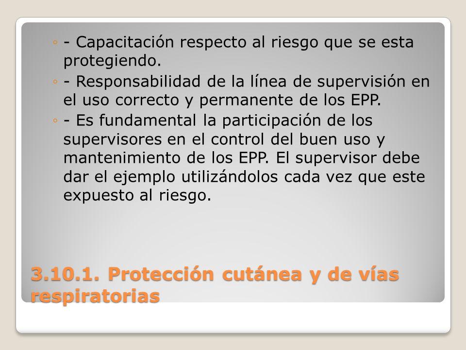 3.10.1. Protección cutánea y de vías respiratorias - Capacitación respecto al riesgo que se esta protegiendo. - Responsabilidad de la línea de supervi