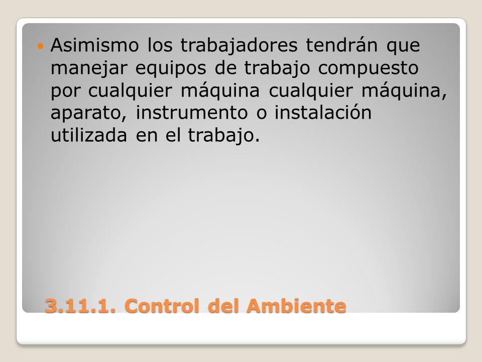 3.11.1. Control del Ambiente 3.11.1. Control del Ambiente Asimismo los trabajadores tendrán que manejar equipos de trabajo compuesto por cualquier máq