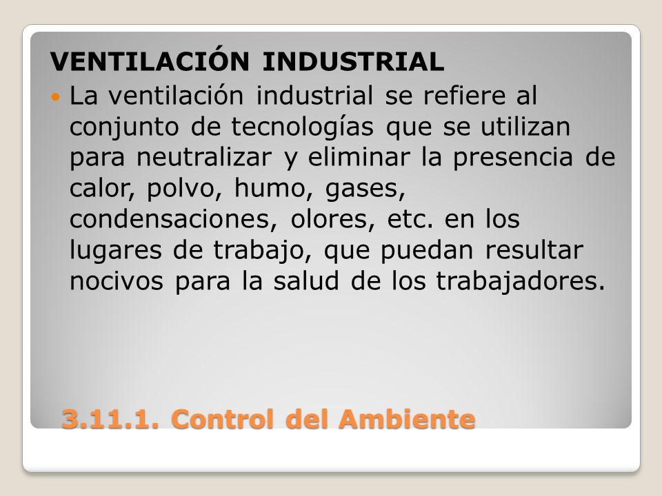 3.11.1. Control del Ambiente 3.11.1. Control del Ambiente VENTILACIÓN INDUSTRIAL La ventilación industrial se refiere al conjunto de tecnologías que s