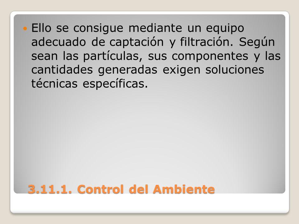 3.11.1. Control del Ambiente 3.11.1. Control del Ambiente Ello se consigue mediante un equipo adecuado de captación y filtración. Según sean las partí