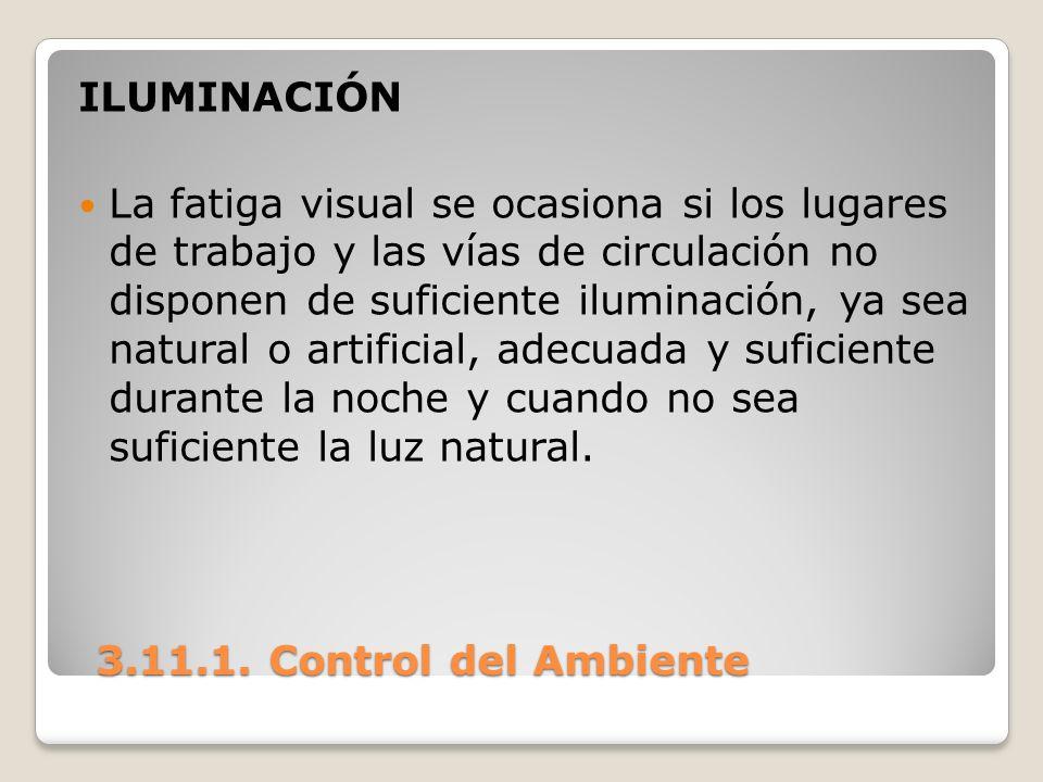 3.11.1. Control del Ambiente 3.11.1. Control del Ambiente ILUMINACIÓN La fatiga visual se ocasiona si los lugares de trabajo y las vías de circulación