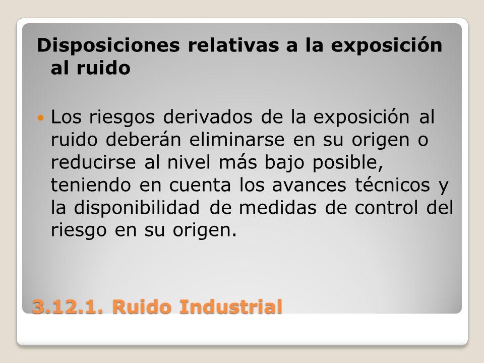 3.12.1. Ruido Industrial Disposiciones relativas a la exposición al ruido Los riesgos derivados de la exposición al ruido deberán eliminarse en su ori