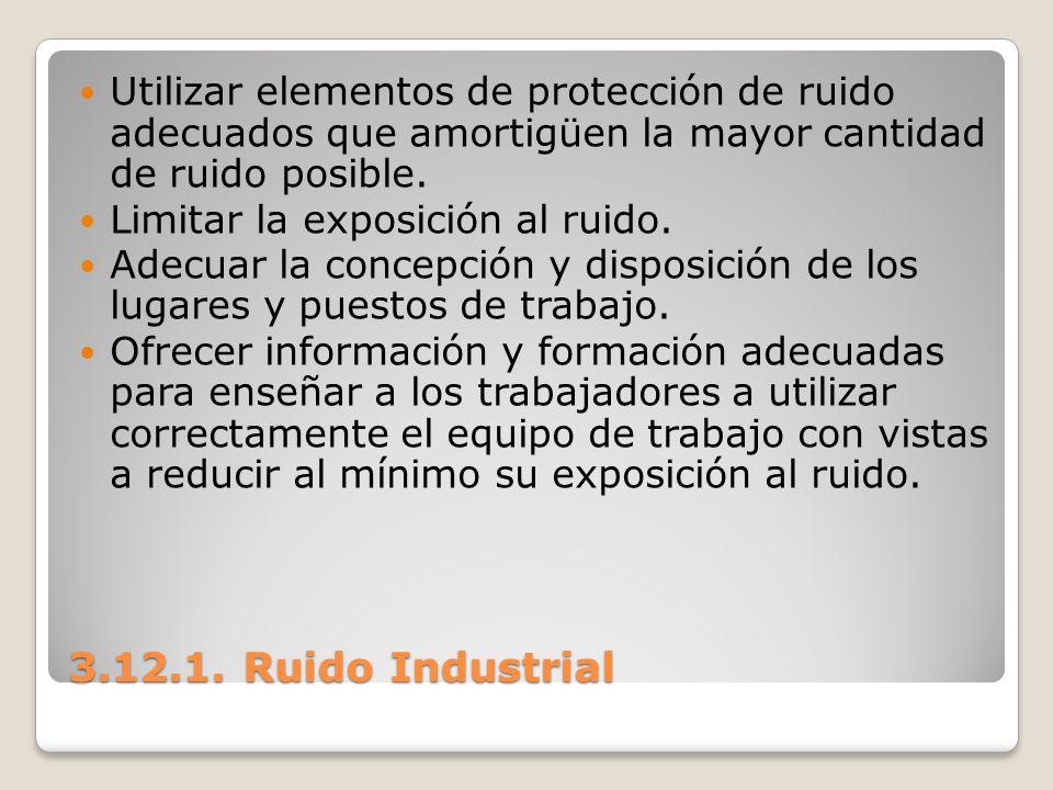 3.12.1. Ruido Industrial Utilizar elementos de protección de ruido adecuados que amortigüen la mayor cantidad de ruido posible. Limitar la exposición