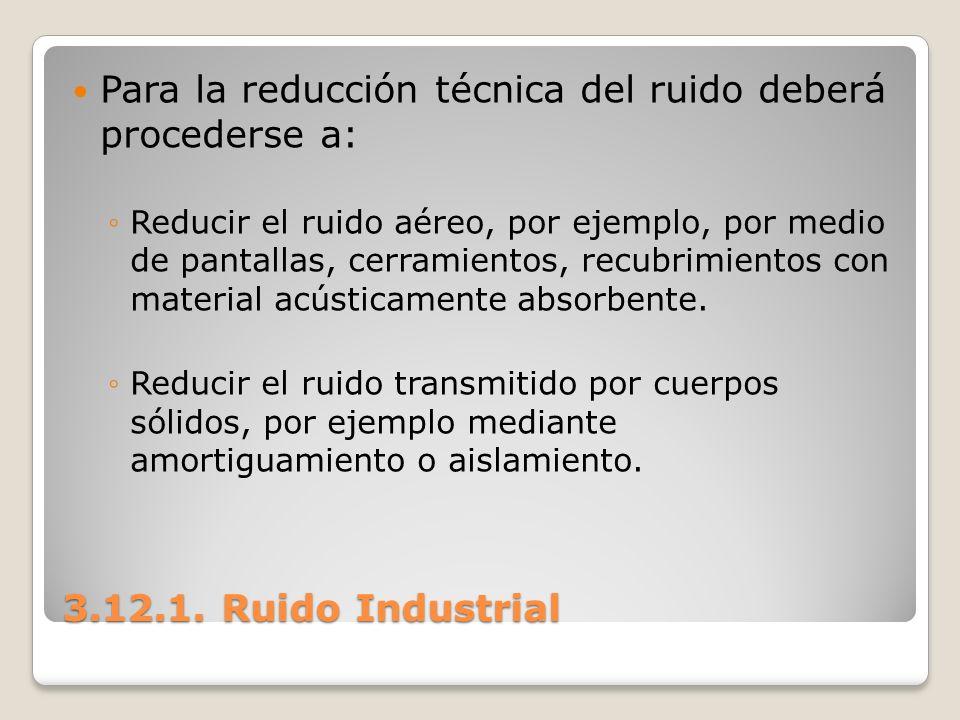 3.12.1. Ruido Industrial Para la reducción técnica del ruido deberá procederse a: Reducir el ruido aéreo, por ejemplo, por medio de pantallas, cerrami