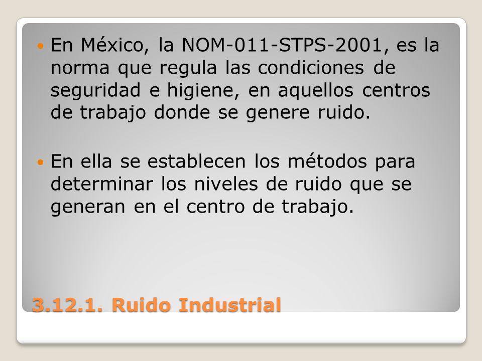 3.12.1. Ruido Industrial En México, la NOM-011-STPS-2001, es la norma que regula las condiciones de seguridad e higiene, en aquellos centros de trabaj