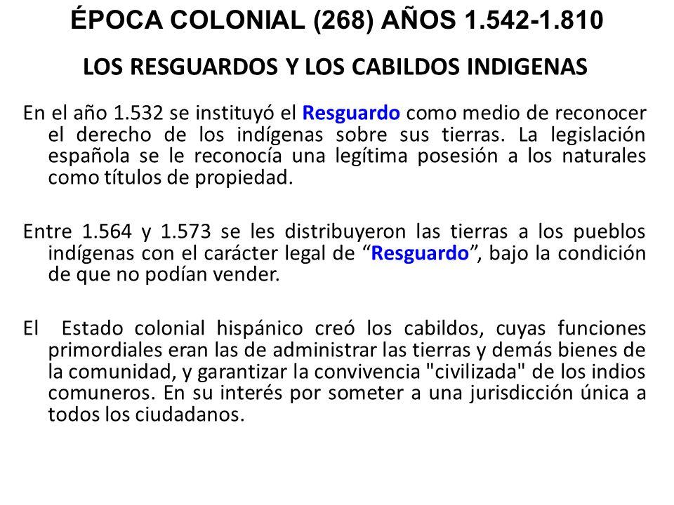 LOS RESGUARDOS Y LOS CABILDOS INDIGENAS En el año 1.532 se instituyó el Resguardo como medio de reconocer el derecho de los indígenas sobre sus tierra