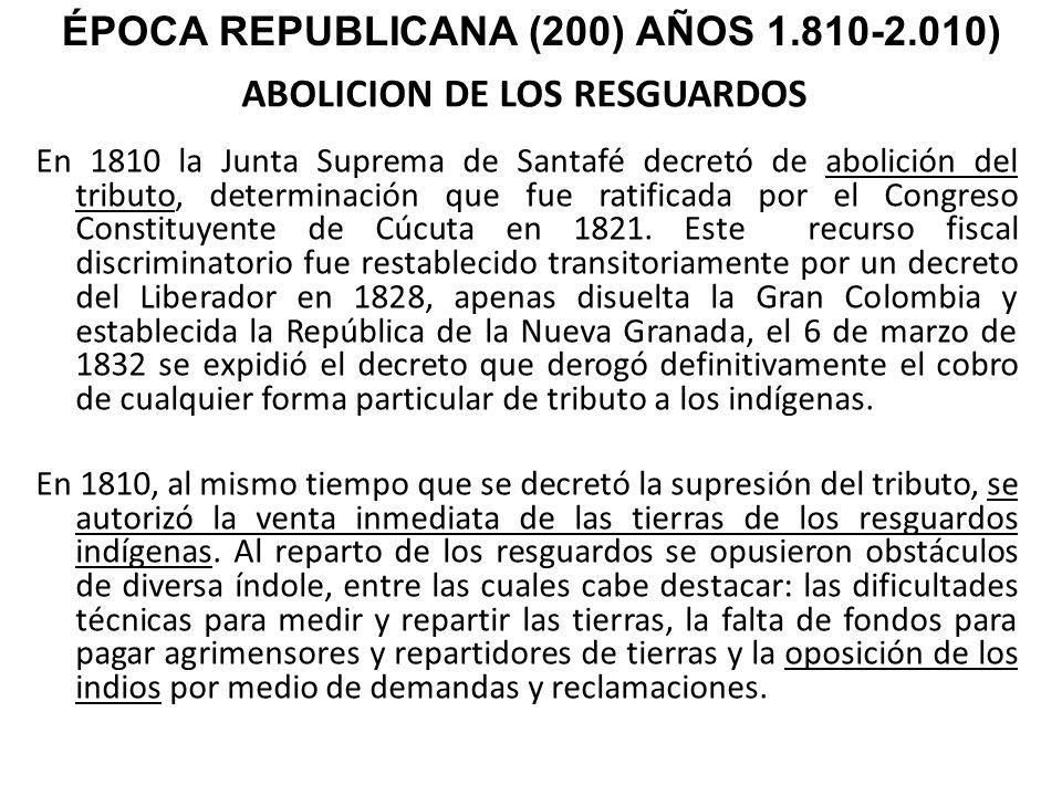 ABOLICION DE LOS RESGUARDOS En 1810 la Junta Suprema de Santafé decretó de abolición del tributo, determinación que fue ratificada por el Congreso Con