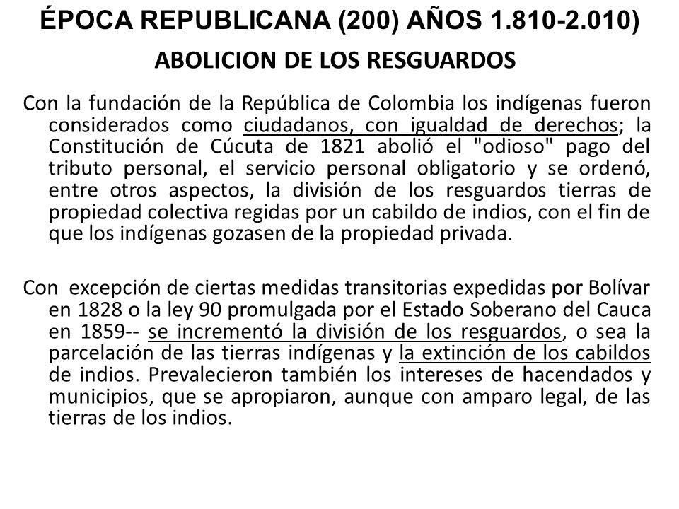 ABOLICION DE LOS RESGUARDOS Con la fundación de la República de Colombia los indígenas fueron considerados como ciudadanos, con igualdad de derechos;