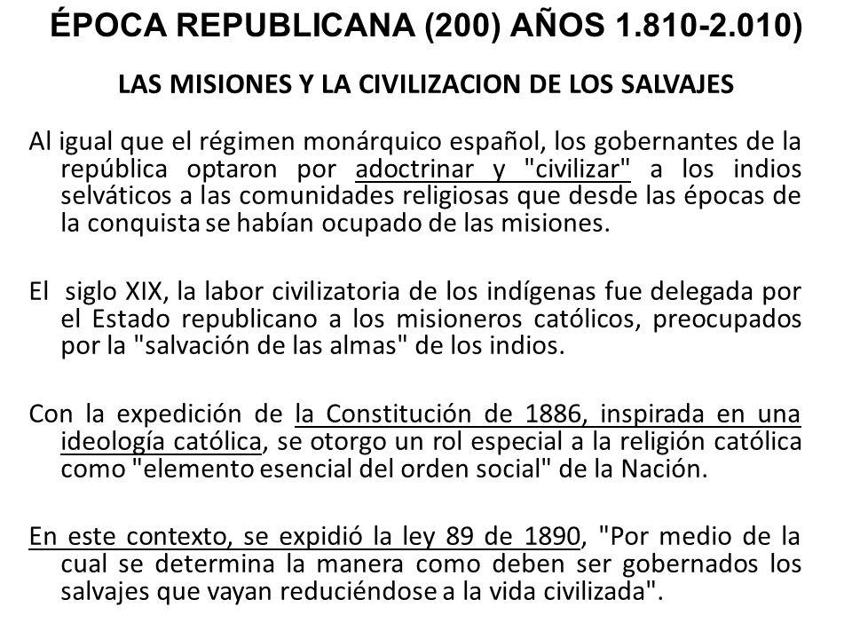LAS MISIONES Y LA CIVILIZACION DE LOS SALVAJES Al igual que el régimen monárquico español, los gobernantes de la república optaron por adoctrinar y