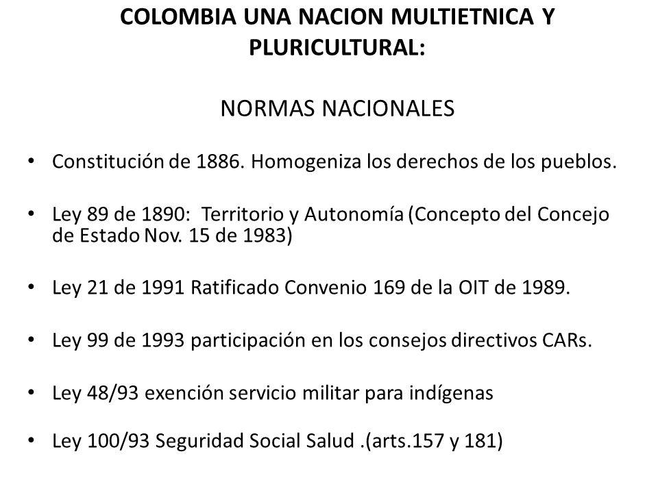 COLOMBIA UNA NACION MULTIETNICA Y PLURICULTURAL: NORMAS NACIONALES Constitución de 1886. Homogeniza los derechos de los pueblos. Ley 89 de 1890: Terri