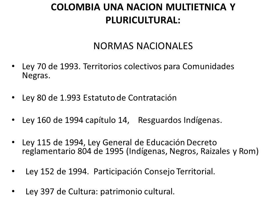 COLOMBIA UNA NACION MULTIETNICA Y PLURICULTURAL: NORMAS NACIONALES Ley 70 de 1993. Territorios colectivos para Comunidades Negras. Ley 80 de 1.993 Est