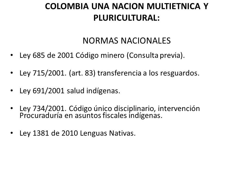 COLOMBIA UNA NACION MULTIETNICA Y PLURICULTURAL: NORMAS NACIONALES Ley 685 de 2001 Código minero (Consulta previa). Ley 715/2001. (art. 83) transferen