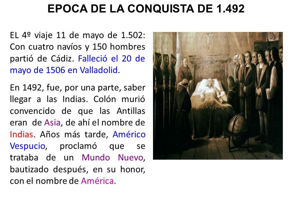 EL 4º viaje 11 de mayo de 1.502: Con cuatro navíos y 150 hombres partió de Cádiz. Falleció el 20 de mayo de 1506 en Valladolid. En 1492, fue, por una