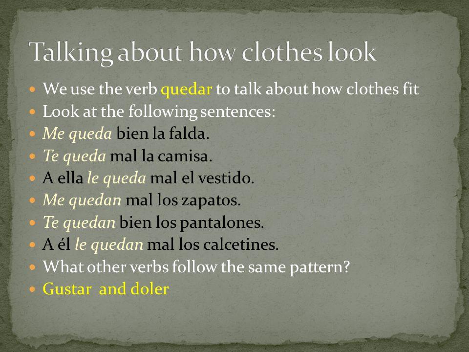 We use the verb quedar to talk about how clothes fit Look at the following sentences: Me queda bien la falda.