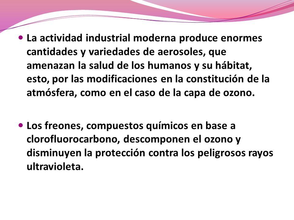 La actividad industrial moderna produce enormes cantidades y variedades de aerosoles, que amenazan la salud de los humanos y su hábitat, esto, por las modificaciones en la constitución de la atmósfera, como en el caso de la capa de ozono.