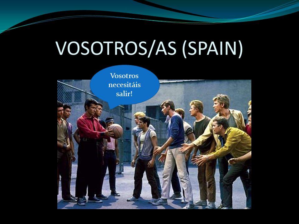 VOSOTROS/AS (SPAIN) Vosotros necesitáis salir!
