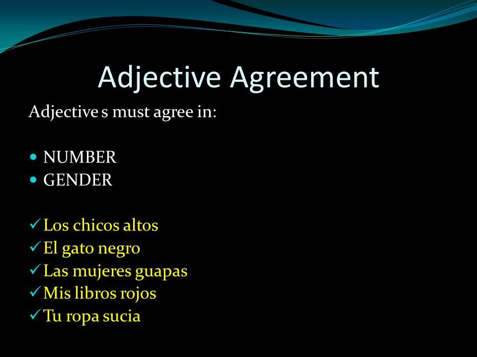 Adjective Agreement Adjective s must agree in: NUMBER GENDER Los chicos altos El gato negro Las mujeres guapas Mis libros rojos Tu ropa sucia